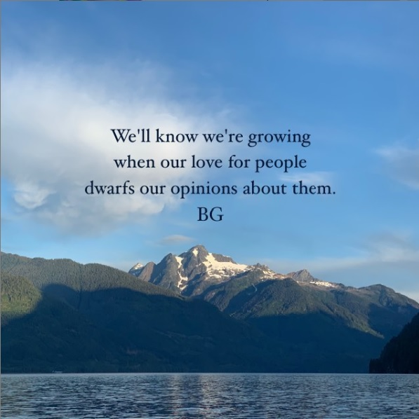 We know we are growin when our love for people dwarfs our opinions about them - Bob Goff